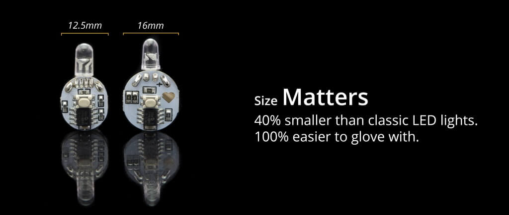 Size Matters- 40% smaller than classic LED lights. 100% easier to glove with.
